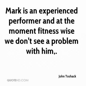 Mark is an experienced performer and at the moment fitness wise we don't see a problem with him.