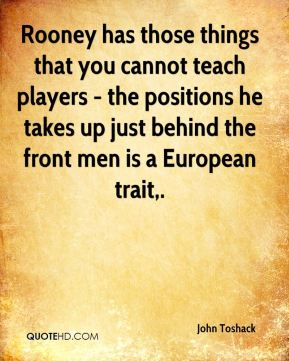Rooney has those things that you cannot teach players - the positions he takes up just behind the front men is a European trait.