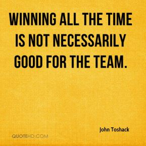 Winning all the time is not necessarily good for the team.