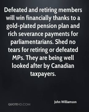 John Williamson  - Defeated and retiring members will win financially thanks to a gold-plated pension plan and rich severance payments for parliamentarians. Shed no tears for retiring or defeated MPs. They are being well looked after by Canadian taxpayers.