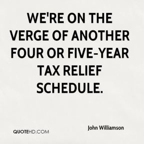 We're on the verge of another four or five-year tax relief schedule.