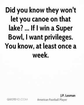 Did you know they won't let you canoe on that lake? ... If I win a Super Bowl, I want privileges. You know, at least once a week.