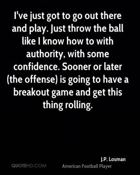 I've just got to go out there and play. Just throw the ball like I know how to with authority, with some confidence. Sooner or later (the offense) is going to have a breakout game and get this thing rolling.