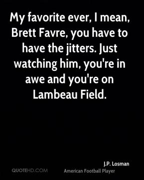 My favorite ever, I mean, Brett Favre, you have to have the jitters. Just watching him, you're in awe and you're on Lambeau Field.