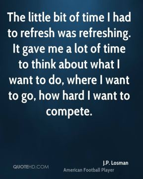 The little bit of time I had to refresh was refreshing. It gave me a lot of time to think about what I want to do, where I want to go, how hard I want to compete.