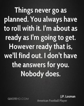 Things never go as planned. You always have to roll with it. I'm about as ready as I'm going to get. However ready that is, we'll find out. I don't have the answers for you. Nobody does.
