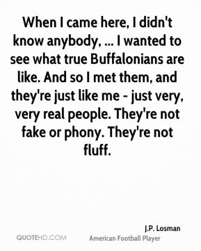 When I came here, I didn't know anybody, ... I wanted to see what true Buffalonians are like. And so I met them, and they're just like me - just very, very real people. They're not fake or phony. They're not fluff.