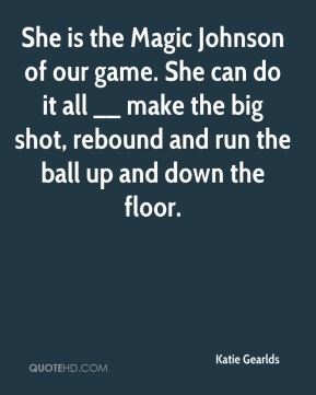 Katie Gearlds  - She is the Magic Johnson of our game. She can do it all __ make the big shot, rebound and run the ball up and down the floor.