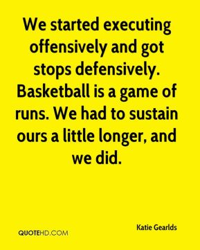 Katie Gearlds  - We started executing offensively and got stops defensively. Basketball is a game of runs. We had to sustain ours a little longer, and we did.