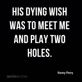 His dying wish was to meet me and play two holes.