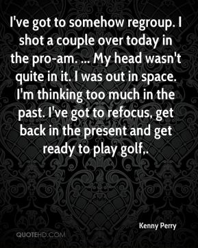 I've got to somehow regroup. I shot a couple over today in the pro-am. ... My head wasn't quite in it. I was out in space. I'm thinking too much in the past. I've got to refocus, get back in the present and get ready to play golf.