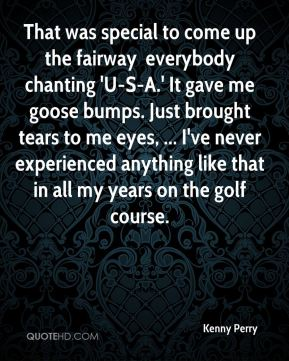 That was special to come up the fairway … everybody chanting 'U-S-A.' It gave me goose bumps. Just brought tears to me eyes, ... I've never experienced anything like that in all my years on the golf course.