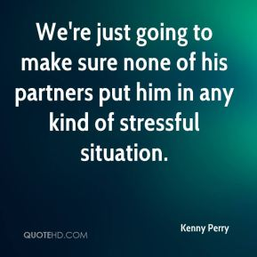 We're just going to make sure none of his partners put him in any kind of stressful situation.