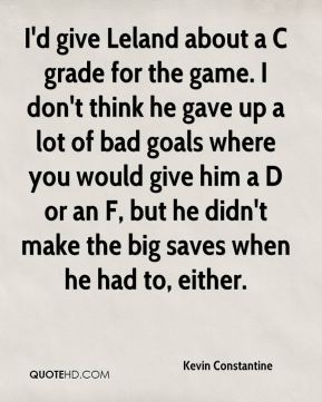 I'd give Leland about a C grade for the game. I don't think he gave up a lot of bad goals where you would give him a D or an F, but he didn't make the big saves when he had to, either.