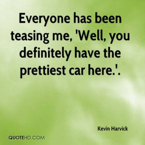 Kevin Harvick  - Everyone has been teasing me, 'Well, you definitely have the prettiest car here.'.