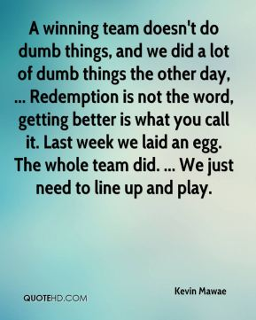 Kevin Mawae  - A winning team doesn't do dumb things, and we did a lot of dumb things the other day, ... Redemption is not the word, getting better is what you call it. Last week we laid an egg. The whole team did. ... We just need to line up and play.