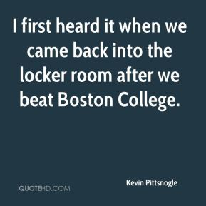 Kevin Pittsnogle  - I first heard it when we came back into the locker room after we beat Boston College.