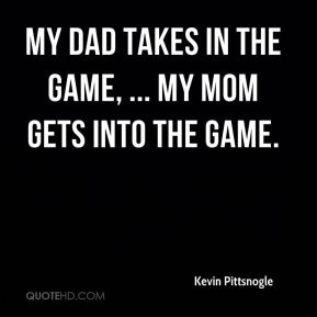Kevin Pittsnogle  - My dad takes in the game, ... My mom gets into the game.