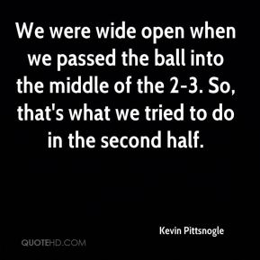Kevin Pittsnogle  - We were wide open when we passed the ball into the middle of the 2-3. So, that's what we tried to do in the second half.
