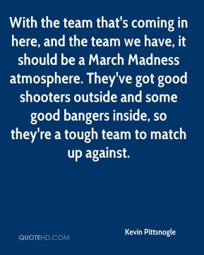 Kevin Pittsnogle  - With the team that's coming in here, and the team we have, it should be a March Madness atmosphere. They've got good shooters outside and some good bangers inside, so they're a tough team to match up against.
