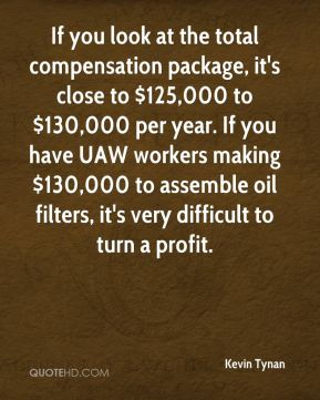 If you look at the total compensation package, it's close to $125,000 to $130,000 per year. If you have UAW workers making $130,000 to assemble oil filters, it's very difficult to turn a profit.