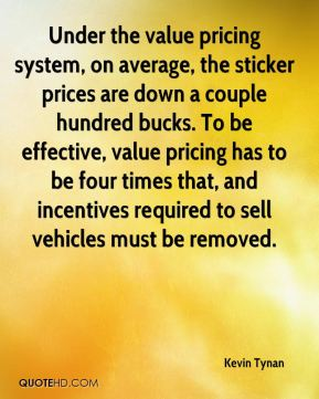 Under the value pricing system, on average, the sticker prices are down a couple hundred bucks. To be effective, value pricing has to be four times that, and incentives required to sell vehicles must be removed.