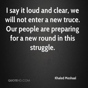 Khaled Meshaal  - I say it loud and clear, we will not enter a new truce. Our people are preparing for a new round in this struggle.
