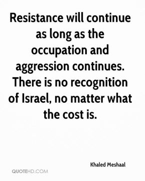 Resistance will continue as long as the occupation and aggression continues. There is no recognition of Israel, no matter what the cost is.