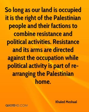 So long as our land is occupied it is the right of the Palestinian people and their factions to combine resistance and political activities. Resistance and its arms are directed against the occupation while political activity is part of re-arranging the Palestinian home.
