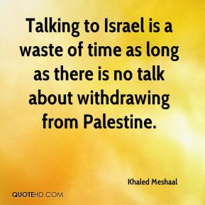 Talking to Israel is a waste of time as long as there is no talk about withdrawing from Palestine.
