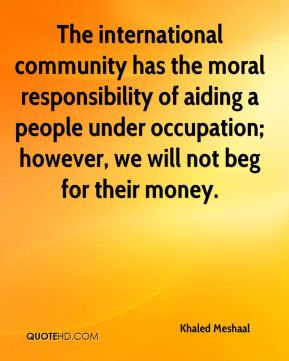 The international community has the moral responsibility of aiding a people under occupation; however, we will not beg for their money.