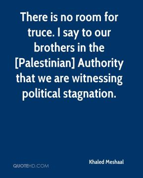 There is no room for truce. I say to our brothers in the [Palestinian] Authority that we are witnessing political stagnation.