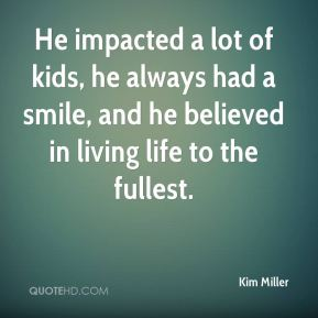Kim Miller  - He impacted a lot of kids, he always had a smile, and he believed in living life to the fullest.