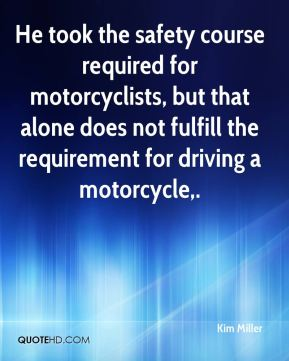 Kim Miller  - He took the safety course required for motorcyclists, but that alone does not fulfill the requirement for driving a motorcycle.