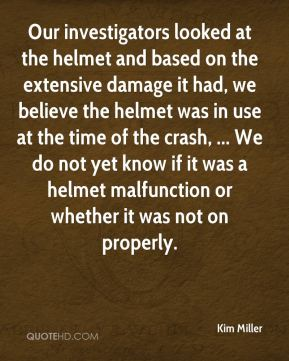Kim Miller  - Our investigators looked at the helmet and based on the extensive damage it had, we believe the helmet was in use at the time of the crash, ... We do not yet know if it was a helmet malfunction or whether it was not on properly.