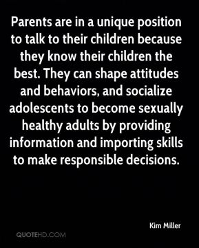 Kim Miller  - Parents are in a unique position to talk to their children because they know their children the best. They can shape attitudes and behaviors, and socialize adolescents to become sexually healthy adults by providing information and importing skills to make responsible decisions.