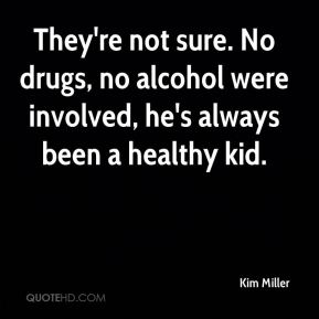 Kim Miller  - They're not sure. No drugs, no alcohol were involved, he's always been a healthy kid.