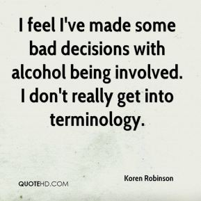 Koren Robinson  - I feel I've made some bad decisions with alcohol being involved. I don't really get into terminology.