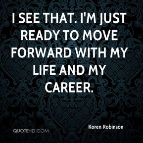 I see that. I'm just ready to move forward with my life and my career.