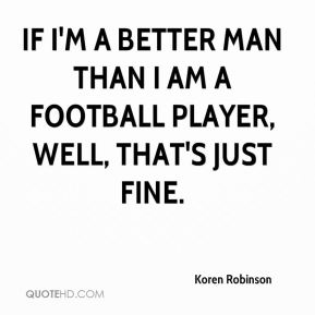 If I'm a better man than I am a football player, well, that's just fine.