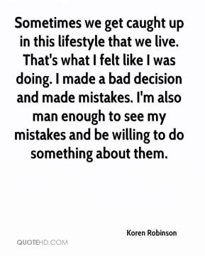 Sometimes we get caught up in this lifestyle that we live. That's what I felt like I was doing. I made a bad decision and made mistakes. I'm also man enough to see my mistakes and be willing to do something about them.