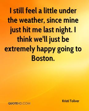 I still feel a little under the weather, since mine just hit me last night. I think we'll just be extremely happy going to Boston.