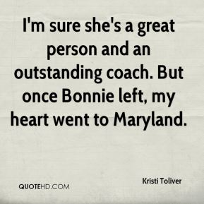 I'm sure she's a great person and an outstanding coach. But once Bonnie left, my heart went to Maryland.
