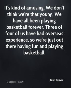 It's kind of amusing. We don't think we're that young. We have all been playing basketball forever. Three of four of us have had overseas experience, so we're just out there having fun and playing basketball.
