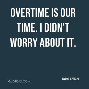Overtime is our time. I didn't worry about it.
