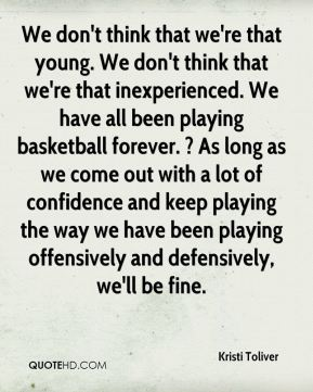 We don't think that we're that young. We don't think that we're that inexperienced. We have all been playing basketball forever. ? As long as we come out with a lot of confidence and keep playing the way we have been playing offensively and defensively, we'll be fine.