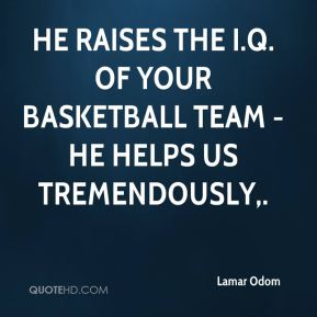 Lamar Odom  - He raises the I.Q. of your basketball team - he helps us tremendously.