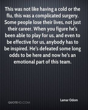 Lamar Odom  - This was not like having a cold or the flu, this was a complicated surgery. Some people lose their lives, not just their career. When you figure he's been able to play for us, and even to be effective for us, anybody has to be inspired. He's defeated some long odds to be here and now he's an emotional part of this team.