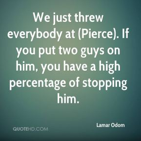 Lamar Odom  - We just threw everybody at (Pierce). If you put two guys on him, you have a high percentage of stopping him.