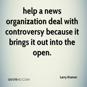 Larry Kramer  - help a news organization deal with controversy because it brings it out into the open.